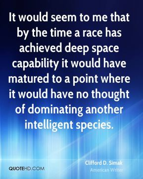 It would seem to me that by the time a race has achieved deep space capability it would have matured to a point where it would have no thought of dominating another intelligent species.