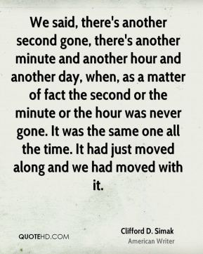 Clifford D. Simak - We said, there's another second gone, there's another minute and another hour and another day, when, as a matter of fact the second or the minute or the hour was never gone. It was the same one all the time. It had just moved along and we had moved with it.