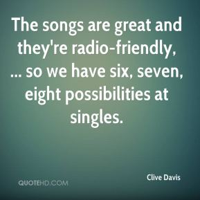 The songs are great and they're radio-friendly, ... so we have six, seven, eight possibilities at singles.