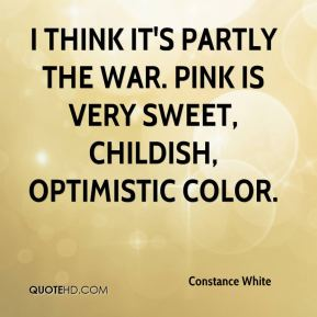 Constance White - I think it's partly the war. Pink is very sweet, childish, optimistic color.