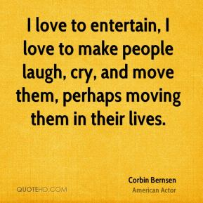 Corbin Bernsen - I love to entertain, I love to make people laugh, cry, and move them, perhaps moving them in their lives.