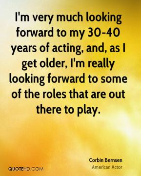 I'm very much looking forward to my 30-40 years of acting, and, as I get older, I'm really looking forward to some of the roles that are out there to play.