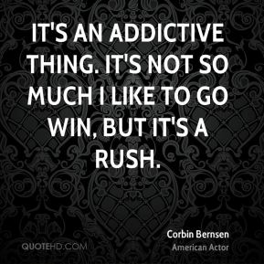 It's an addictive thing. It's not so much I like to go win, but it's a rush.