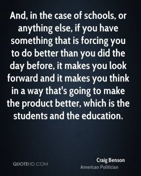 And, in the case of schools, or anything else, if you have something that is forcing you to do better than you did the day before, it makes you look forward and it makes you think in a way that's going to make the product better, which is the students and the education.