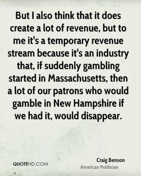Craig Benson - But I also think that it does create a lot of revenue, but to me it's a temporary revenue stream because it's an industry that, if suddenly gambling started in Massachusetts, then a lot of our patrons who would gamble in New Hampshire if we had it, would disappear.