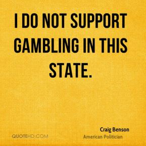 I do not support gambling in this state.
