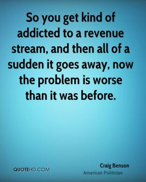 So you get kind of addicted to a revenue stream, and then all of a sudden it goes away, now the problem is worse than it was before.