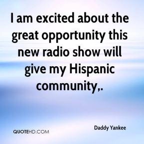 Daddy Yankee - I am excited about the great opportunity this new radio show will give my Hispanic community.