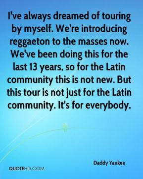Daddy Yankee - I've always dreamed of touring by myself. We're introducing reggaeton to the masses now. We've been doing this for the last 13 years, so for the Latin community this is not new. But this tour is not just for the Latin community. It's for everybody.