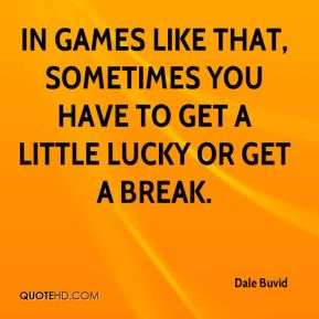 Dale Buvid - In games like that, sometimes you have to get a little lucky or get a break.