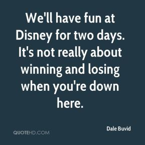 Dale Buvid - We'll have fun at Disney for two days. It's not really about winning and losing when you're down here.
