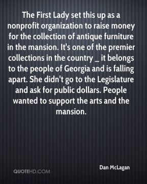 Dan McLagan - The First Lady set this up as a nonprofit organization to raise money for the collection of antique furniture in the mansion. It's one of the premier collections in the country _ it belongs to the people of Georgia and is falling apart. She didn't go to the Legislature and ask for public dollars. People wanted to support the arts and the mansion.