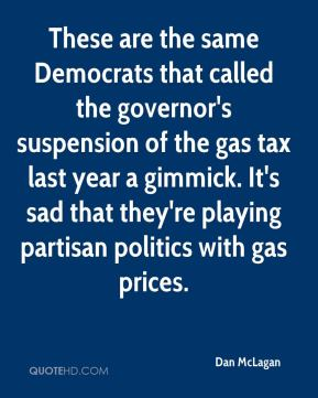 Dan McLagan - These are the same Democrats that called the governor's suspension of the gas tax last year a gimmick. It's sad that they're playing partisan politics with gas prices.