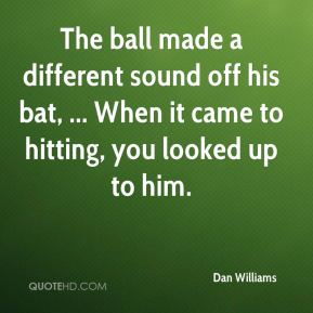 Dan Williams - The ball made a different sound off his bat, ... When it came to hitting, you looked up to him.