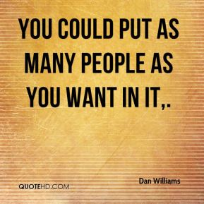 Dan Williams - You could put as many people as you want in it.