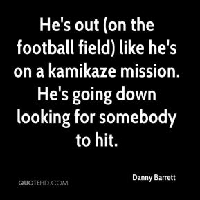 Danny Barrett - He's out (on the football field) like he's on a kamikaze mission. He's going down looking for somebody to hit.
