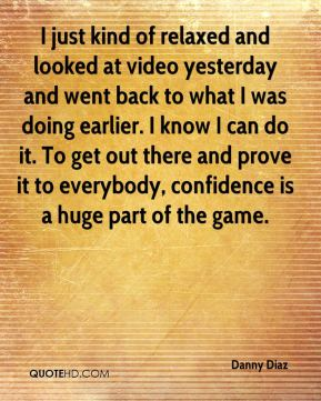 I just kind of relaxed and looked at video yesterday and went back to what I was doing earlier. I know I can do it. To get out there and prove it to everybody, confidence is a huge part of the game.