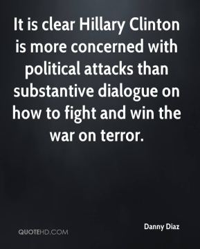 It is clear Hillary Clinton is more concerned with political attacks than substantive dialogue on how to fight and win the war on terror.