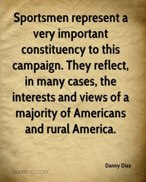 Danny Diaz - Sportsmen represent a very important constituency to this campaign. They reflect, in many cases, the interests and views of a majority of Americans and rural America.