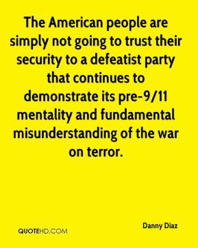 Danny Diaz - The American people are simply not going to trust their security to a defeatist party that continues to demonstrate its pre-9/11 mentality and fundamental misunderstanding of the war on terror.
