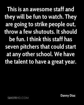 This is an awesome staff and they will be fun to watch. They are going to strike people out, throw a few shutouts. It should be fun. I think this staff has seven pitchers that could start at any other school. We have the talent to have a great year.
