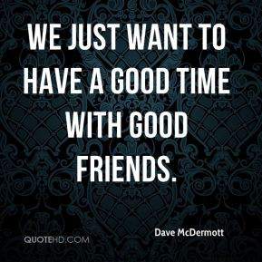 We just want to have a good time with good friends.