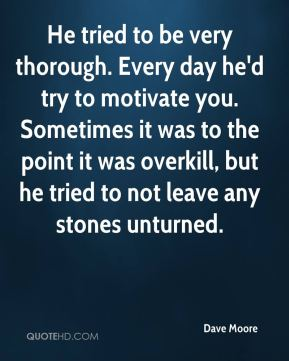 He tried to be very thorough. Every day he'd try to motivate you. Sometimes it was to the point it was overkill, but he tried to not leave any stones unturned.