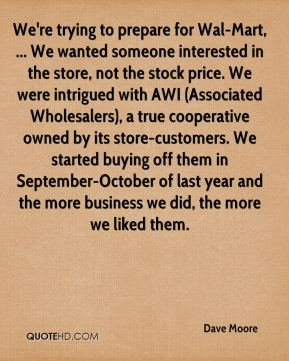 Dave Moore - We're trying to prepare for Wal-Mart, ... We wanted someone interested in the store, not the stock price. We were intrigued with AWI (Associated Wholesalers), a true cooperative owned by its store-customers. We started buying off them in September-October of last year and the more business we did, the more we liked them.