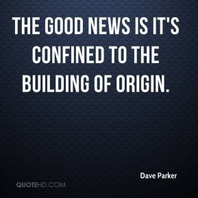 Dave Parker - The good news is it's confined to the building of origin.