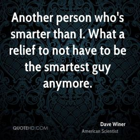 Dave Winer - Another person who's smarter than I. What a relief to not have to be the smartest guy anymore.