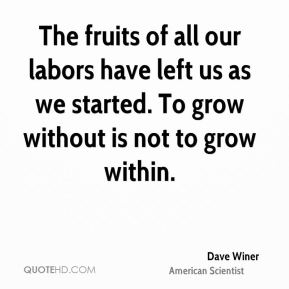 The fruits of all our labors have left us as we started. To grow without is not to grow within.