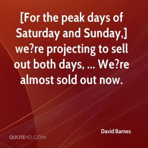 David Barnes - [For the peak days of Saturday and Sunday,] we?re projecting to sell out both days, ... We?re almost sold out now.