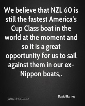 We believe that NZL 60 is still the fastest America's Cup Class boat in the world at the moment and so it is a great opportunity for us to sail against them in our ex-Nippon boats.