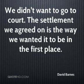 David Barnes - We didn't want to go to court. The settlement we agreed on is the way we wanted it to be in the first place.