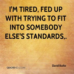 David Burke - I'm tired, fed up with trying to fit into somebody else's standards.