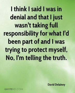 David Delainey - I think I said I was in denial and that I just wasn't taking full responsibility for what I'd been part of and I was trying to protect myself, No, I'm telling the truth.