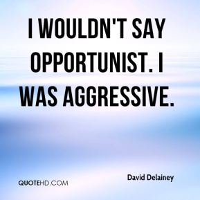 David Delainey - I wouldn't say opportunist. I was aggressive.