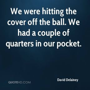 David Delainey - We were hitting the cover off the ball. We had a couple of quarters in our pocket.