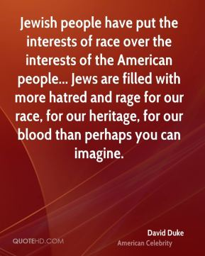 Jewish people have put the interests of race over the interests of the American people... Jews are filled with more hatred and rage for our race, for our heritage, for our blood than perhaps you can imagine.