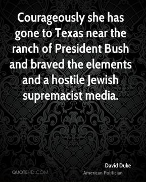 David Duke - Courageously she has gone to Texas near the ranch of President Bush and braved the elements and a hostile Jewish supremacist media.