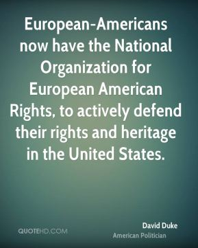 David Duke - European-Americans now have the National Organization for European American Rights, to actively defend their rights and heritage in the United States.