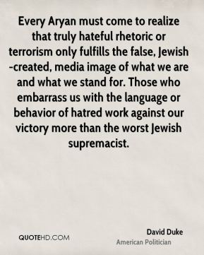 David Duke - Every Aryan must come to realize that truly hateful rhetoric or terrorism only fulfills the false, Jewish-created, media image of what we are and what we stand for. Those who embarrass us with the language or behavior of hatred work against our victory more than the worst Jewish supremacist.