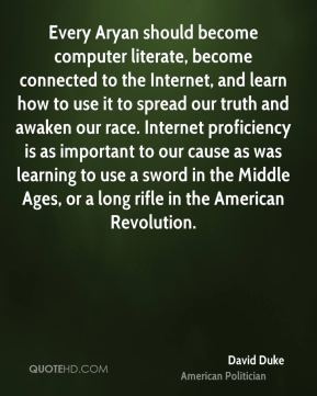 David Duke - Every Aryan should become computer literate, become connected to the Internet, and learn how to use it to spread our truth and awaken our race. Internet proficiency is as important to our cause as was learning to use a sword in the Middle Ages, or a long rifle in the American Revolution.