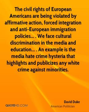 David Duke - The civil rights of European Americans are being violated by affirmative action, forced integration and anti-European immigration policies... . We face cultural discrimination in the media and education... . An example is the media hate crime hysteria that highlights and publicizes any white crime against minorities.