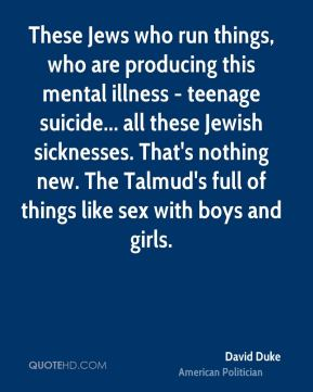 These Jews who run things, who are producing this mental illness - teenage suicide... all these Jewish sicknesses. That's nothing new. The Talmud's full of things like sex with boys and girls.