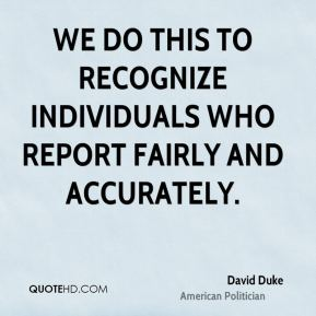 David Duke - We do this to recognize individuals who report fairly and accurately.