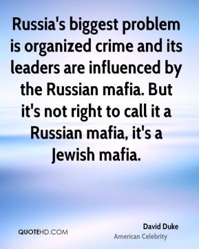 David Duke - Russia's biggest problem is organized crime and its leaders are influenced by the Russian mafia. But it's not right to call it a Russian mafia, it's a Jewish mafia.