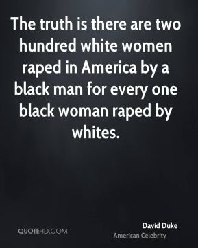 The truth is there are two hundred white women raped in America by a black man for every one black woman raped by whites.