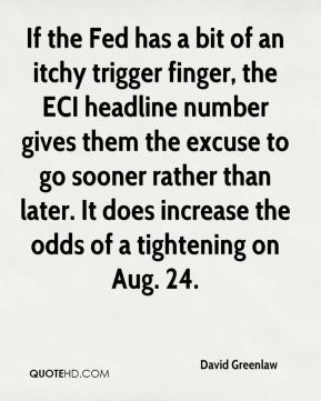 David Greenlaw - If the Fed has a bit of an itchy trigger finger, the ECI headline number gives them the excuse to go sooner rather than later. It does increase the odds of a tightening on Aug. 24.