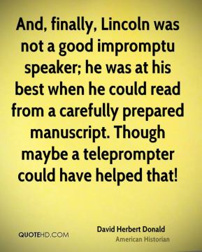 David Herbert Donald - And, finally, Lincoln was not a good impromptu speaker; he was at his best when he could read from a carefully prepared manuscript. Though maybe a teleprompter could have helped that!